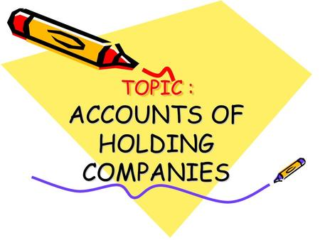 TOPIC : ACCOUNTS OF HOLDING COMPANIES. INTRODUCTION When a company acquires majority shares in the ownership capital or is in a position to influence.