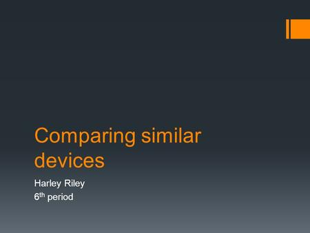 Comparing similar devices Harley Riley 6 th period.