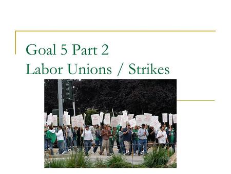 Goal 5 Part 2 Labor Unions / Strikes. What is a union? Union – a group of laborers with a common cause: – expose the harsh conditions of jobs 2 major.