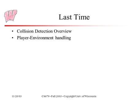 11/20/03CS679 - Fall 2003 - Copyright Univ. of Wisconsin Last Time Collision Detection Overview Player-Environment handling.