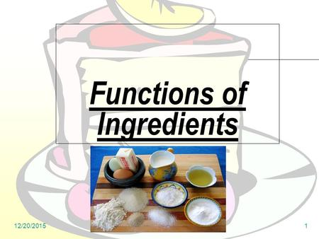 12/20/20151 Functions of Ingredients. 12/20/20152 Why do we need to know how each ingredient functions? To learn how each ingredient contributes to our.