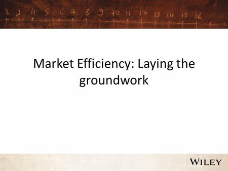 Market Efficiency: Laying the groundwork. Why market efficiency matters.. The question of whether markets are efficient, and if not, where the inefficiencies.