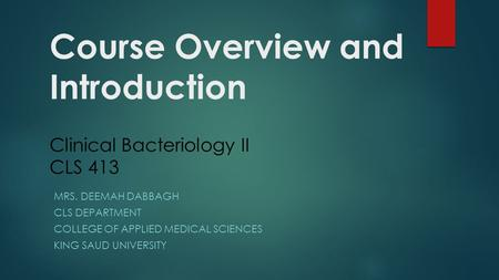 Course Overview and Introduction Clinical Bacteriology II CLS 413 MRS. DEEMAH DABBAGH CLS DEPARTMENT COLLEGE OF APPLIED MEDICAL SCIENCES KING SAUD UNIVERSITY.