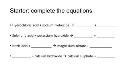 Starter: complete the equations Hydrochloric acid + sodium hydroxide  __________ + ___________ Sulphuric acid + potassium hydroxide  __________ + __________.