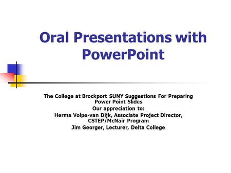 Oral Presentations with PowerPoint The College at Brockport SUNY Suggestions For Preparing Power Point Slides Our appreciation to: Herma Volpe-van Dijk,