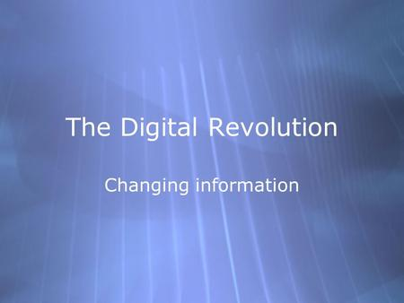 The Digital Revolution Changing information. What is Digital?  Discrete values used for  Input  Processing  Transmission  Storage  Display  Derived.