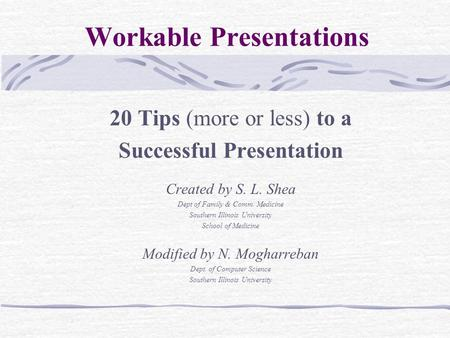 Workable Presentations 20 Tips (more or less) to a Successful Presentation Created by S. L. Shea Dept of Family & Comm. Medicine Southern Illinois University.