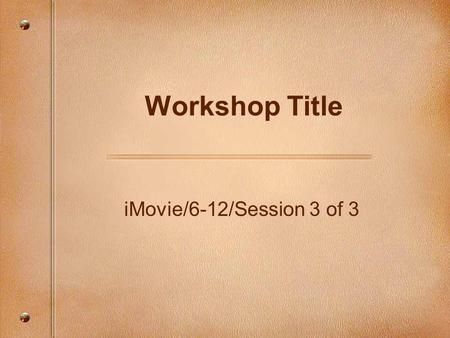 IMovie/6-12/Session 3 of 3 Workshop Title. Focusing Questions How can we import audio and add audio effects in iMovie? How can we share our movies with.