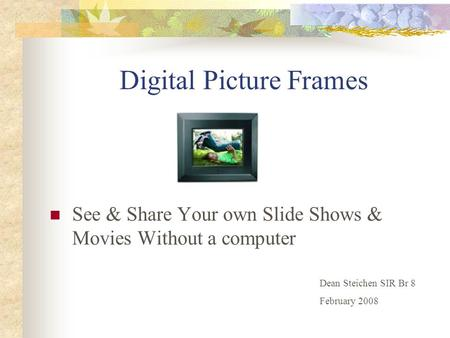 Digital Picture Frames See & Share Your own Slide Shows & Movies Without a computer Dean Steichen SIR Br 8 February 2008.