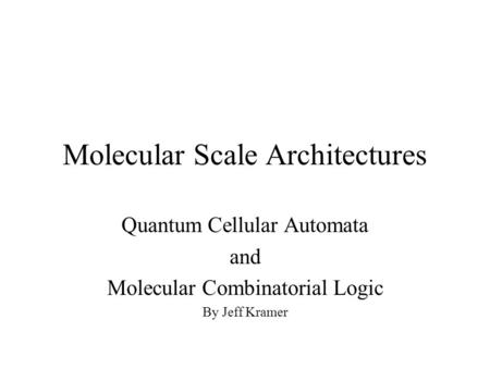Molecular Scale Architectures Quantum Cellular Automata and Molecular Combinatorial Logic By Jeff Kramer.
