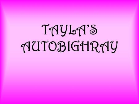 TAYLA'S AUTOBIGHRAY. I was born in 1995 in Byron Bay in Lismore.