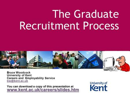 The Graduate Recruitment Process Bruce Woodcock University of Kent Careers and Employability Service You can download a copy of this presentation.