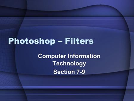 Photoshop – Filters Computer Information Technology Section 7-9.
