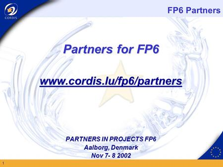 FP6 Partners 1 Partners for FP6 www.cordis.lu/fp6/partners PARTNERS IN PROJECTS FP6 Aalborg, Denmark Nov 7- 8 2002.