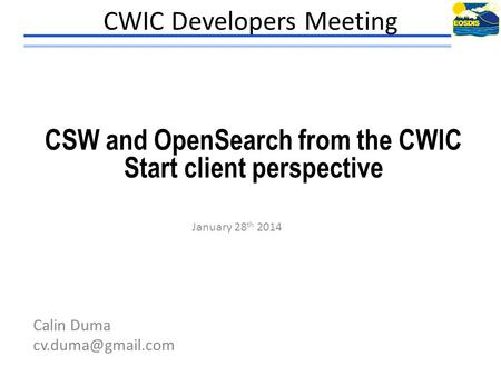 CWIC Developers Meeting January 28 th 2014 Calin Duma CSW and OpenSearch from the CWIC Start client perspective.
