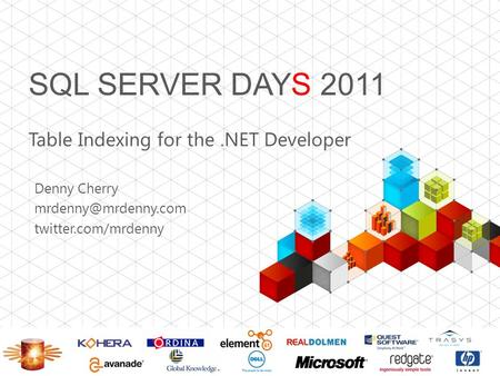 SQL SERVER DAYS 2011 Table Indexing for the.NET Developer Denny Cherry twitter.com/mrdenny.