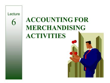 ACCOUNTING FOR MERCHANDISING ACTIVITIES Lecture 6.