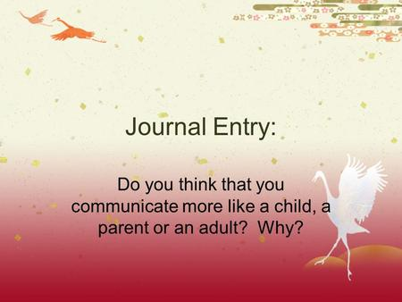 Journal Entry: Do you think that you communicate more like a child, a parent or an adult? Why?