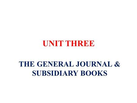 UNIT THREE THE GENERAL JOURNAL & SUBSIDIARY BOOKS.