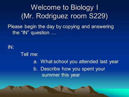 "Welcome to Biology I (Mr. Rodriguez room S229) Please begin the day by copying and answering the ""IN"" question … IN: Tell me: a. What school you attended."
