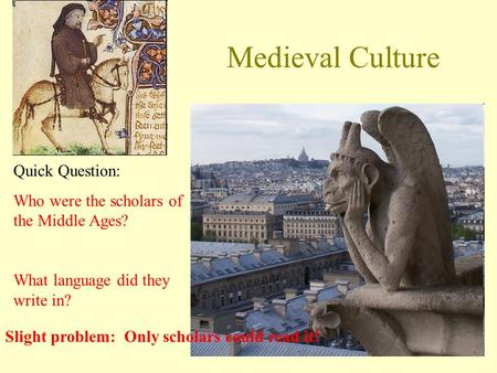 Medieval Culture Quick Question: Who were the scholars of the Middle Ages? What language did they write in? Slight problem: Only scholars could read it!
