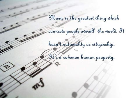 Music is the greatest thing which connects people overall the world. It hasn't nationality or citizenship. It's a common human property.