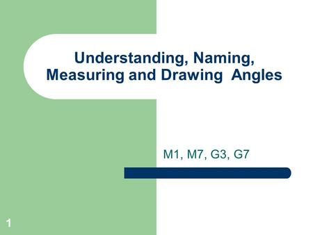 1 Understanding, Naming, Measuring and Drawing Angles M1, M7, G3, G7.