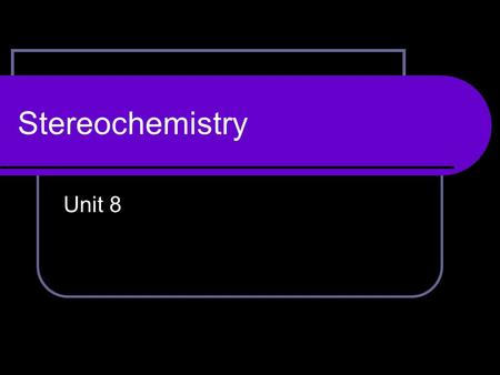 Stereochemistry Unit 8. Stereochemistry Stereochemistry – the study of compound structures in 3 dimensions Stereoisomers – compounds that differ only.