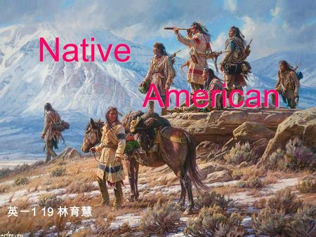 Native American 英一 1 19 林育慧 The ancestors of the Native Americans are generally considered by scientists to have entered the Americas from Asia by way.