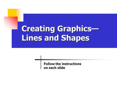 Creating Graphics— Lines and Shapes Follow the instructions on each slide.