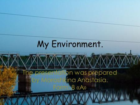 My Environment. The presentation was prepared by Moroshkina Anastasia. Form: 8 «А»