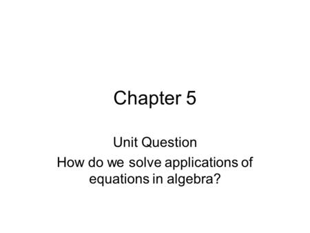 Chapter 5 Unit Question How do we solve applications of equations in algebra?