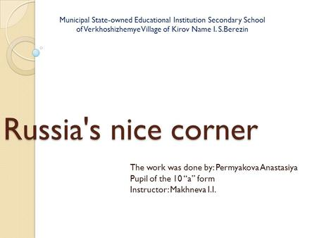 "Russia's nice corner The work was done by: Permyakova Anastasiya Pupil of the 10 ""a"" form Instructor: Makhneva I.I. Municipal State-owned Educational Institution."