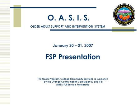 O. A. S. I. S. January 30 – 31, 2007 FSP Presentation The OASIS Program, College Community Services is supported by the Orange County Health Care Agency.