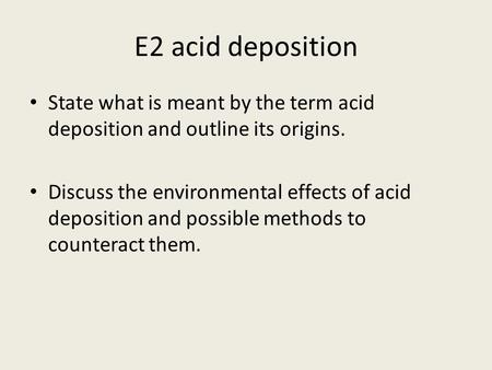 E2 acid deposition State what is meant by the term acid deposition and outline its origins. Discuss the environmental effects of acid deposition and possible.