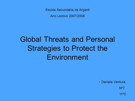 Global Threats and Personal Strategies to Protect the Environment Escola Secundária de Arganil Ano Lectivo 2007/2008 Daniela Ventura Nº7 11ºC.