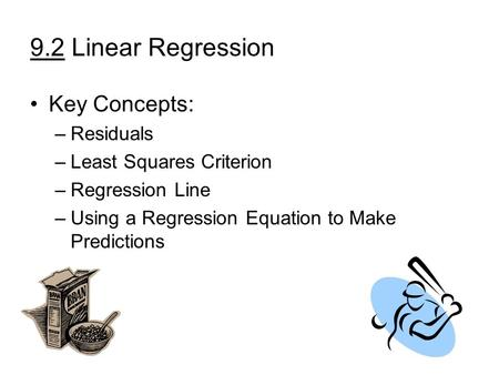 9.2 Linear Regression Key Concepts: –Residuals –Least Squares Criterion –Regression Line –Using a Regression Equation to Make Predictions.