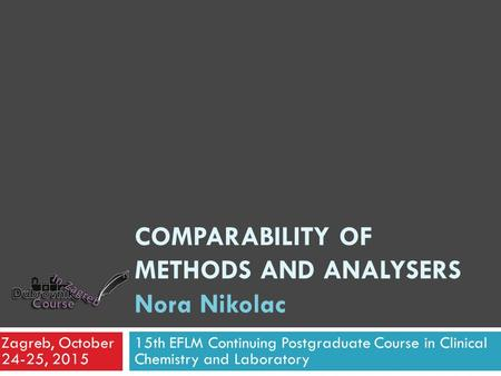 COMPARABILITY OF METHODS AND ANALYSERS Nora Nikolac 15th EFLM Continuing Postgraduate Course in Clinical Chemistry and Laboratory Zagreb, October 24-25,