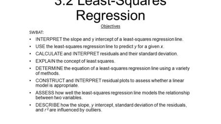 3.2 Least-Squares Regression Objectives SWBAT: INTERPRET the slope and y intercept of a least-squares regression line. USE the least-squares regression.