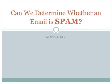 XINYUE LIU Can We Determine Whether an Email is SPAM ?