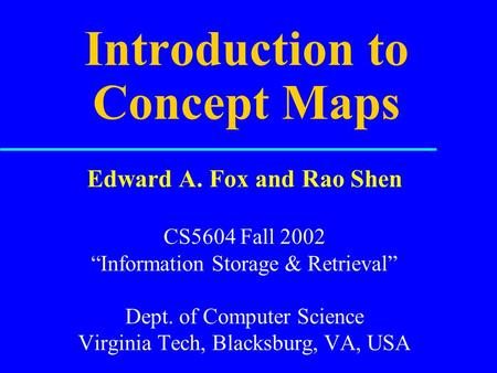 "Introduction to Concept Maps Edward A. Fox and Rao Shen CS5604 Fall 2002 ""Information Storage & Retrieval"" Dept. of Computer Science Virginia Tech, Blacksburg,"