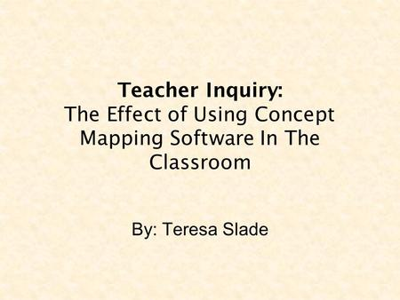 Teacher Inquiry: The Effect of Using Concept Mapping Software In The Classroom By: Teresa Slade.