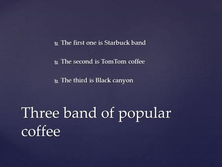  The first one is Starbuck band  The second is TomTom coffee  The third is Black canyon Three band of popular coffee.