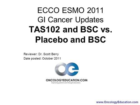 Www.OncologyEducation.com ECCO ESMO 2011 GI Cancer Updates TAS102 and BSC vs. Placebo and BSC Reviewer: Dr. Scott Berry Date posted: October 2011.
