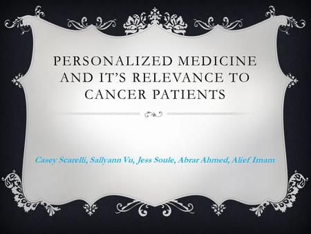 PERSONALIZED MEDICINE AND IT'S RELEVANCE TO CANCER PATIENTS Casey Scarelli, Sallyann Vu, Jess Soule, Abrar Ahmed, Alief Imam.