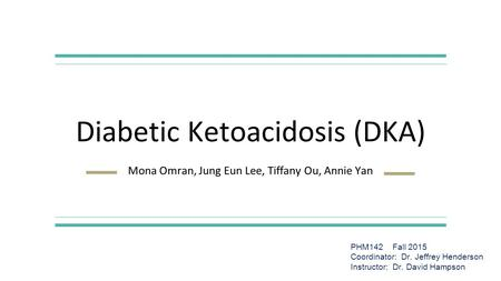 Diabetic Ketoacidosis (DKA) Mona Omran, Jung Eun Lee, Tiffany Ou, Annie Yan PHM142 Fall 2015 Coordinator: Dr. Jeffrey Henderson Instructor: Dr. David Hampson.