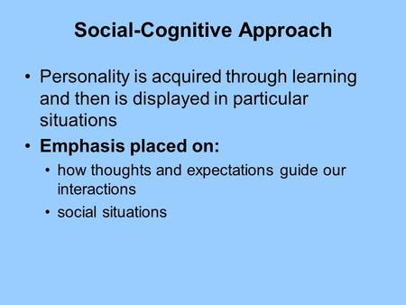 Social-Cognitive Approach Personality is acquired through learning and then is displayed in particular situations Emphasis placed on: how thoughts and.