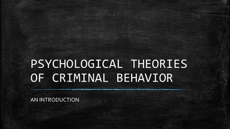 PSYCHOLOGICAL THEORIES OF CRIMINAL BEHAVIOR AN INTRODUCTION.