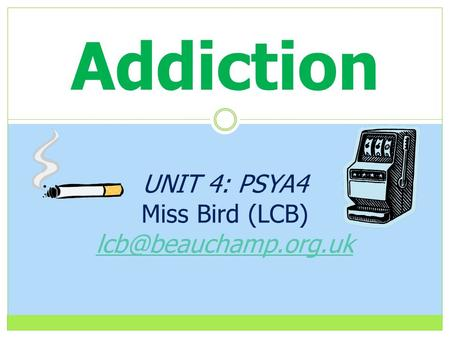 Addiction UNIT 4: PSYA4 Miss Bird (LCB)