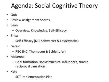 Agenda: Social Cognitive Theory Quiz Review Assignment Scores Sean – Overview, Knowledge, Self-Efficacy Erica – Self-Efficacy (NCI Schwarzer & Laszczynska)